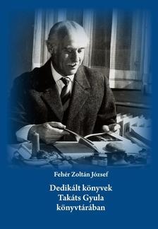 Fehér Zoltán József - Dedikált könyvek Takáts Gyula könyvtárában