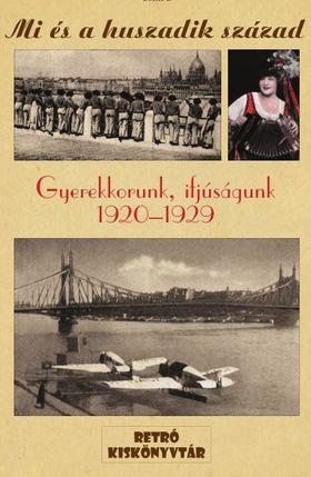 MI ÉS A HUSZADIK SZÁZAD - GYEREKKORUNK, IFJÚSÁGUNK 1920-1929