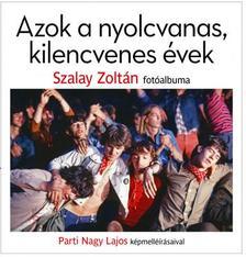 Szalay Zoltán - Parti Nagy Lajos - Azok a nyolcvanas, kilencvenes évek