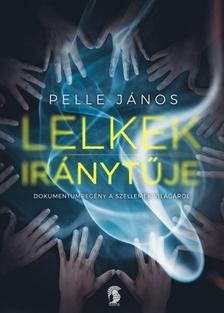 Pelle János - Lelkek iránytűje - Dokumentumregény a szellemek világáról - ÜKH 2018