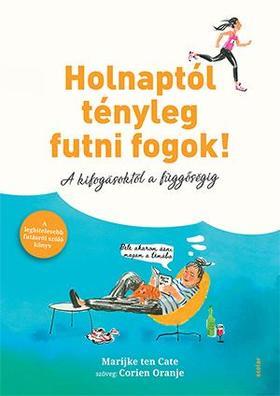 Marijke ten Cate - Corien Oranje - Holnaptól tényleg futni fogok! - A kifogásoktól a függőségig