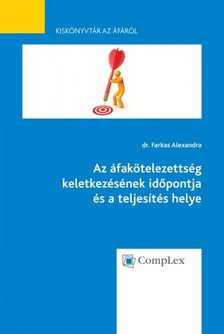 dr. Farkas Alexandra - Az áfakötelezettség keletkezésének időpontja ésateljesítés helye - Kiskönyvtár az áfáról 4. rész [eKönyv: epub, mobi]
