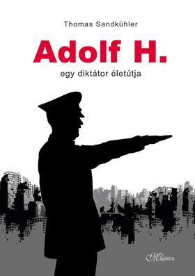Thomas Sandkühler - Adolf H. - Egy diktátor életútja