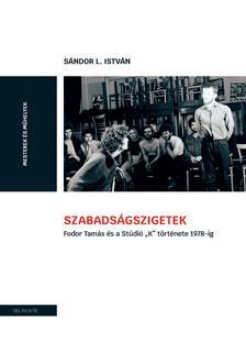 """Sándor L. István - Szabadságszigetek. Fodor Tamás és a Stúdió """"K"""" története 1978-ig."""