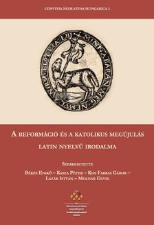 Békés Enikő-Kasza Péter-Kiss Farkas Gábor - A reformáció és a katolikus megújulás latin nyelvű irodalma