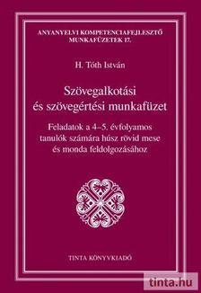 H. Tóth István - Szövegalkotási és szövegértési munkafüzet - Feladatok a 4-5. évfolyamos tanulók számára húsz rövid mese és monda feldolgozásához