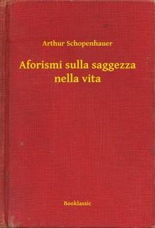 Arthur Schopenhauer - Aforismi sulla saggezza nella vita [eKönyv: epub, mobi]