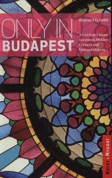 SMITH, DUNCAN J.D. - Only in Budapest - A Guide to Hidden Corners, little-known p