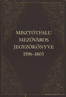Király László - Misztótfalu mezőváros jegyzőkönyve 1596-1803 [antikvár]