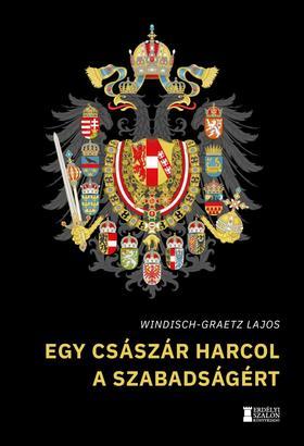 Windisch-Graetz Lajos - Egy császár harcol a szabadságért - Így kezdődött Magyarország kálváriája