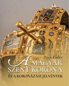 Tóth Endre - A magyar Szent Korona és a koronázási jelvények