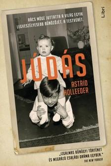 Holleeder, Astrid - Júdás - Rács mögé juttatta a világ egyik legveszélyesebb bűnözőjét. A testvérét. [eKönyv: epub, mobi]