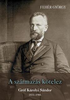 Fehér György - A származás kötelez - Gróf Károlyi Sándor 1831 - 1906