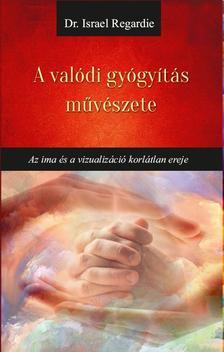 Dr Israel Regardie - A valódi gyógyítás művészete Az ima és a vizualizáció korlátlan ereje