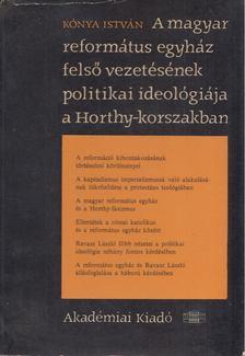 Kónya István - A magyar református egyház felső vezetésének politikai ideológiája a Horthy-korszakban [antikvár]