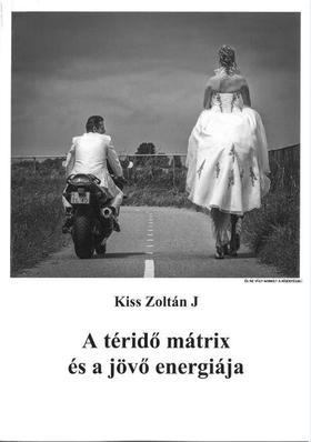 Kiss Zoltán J - A téridő mátrix és a jövő energiája