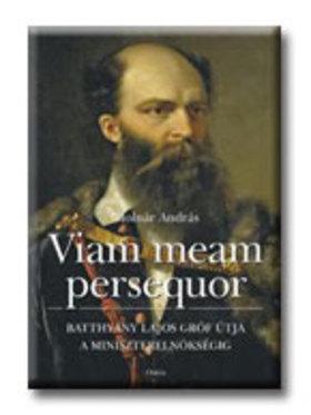Molnár András - VIAM MEAM PERSEQUOR - BATTHYÁNY LAJOS GRÓF ÚTJA A MINISZTERE
