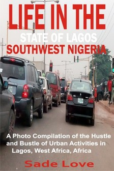Love Sade - Life in the State of Lagos, Southwest Nigeria - A Photo Compilation of the Hustle and Bustle of Urban Activities in Lagos, West Africa, Africa [eKönyv: epub, mobi]
