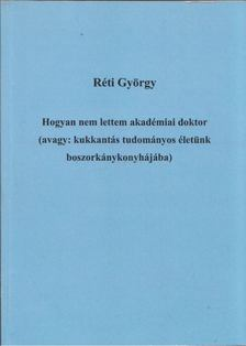 Réti György - Hogyan nem lettem akadémiai doktor (avagy: kukkantás tudományos életünk boszorkánykonyhájába) [antikvár]