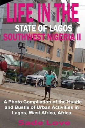 Love Sade - Life in the State of Lagos, Southwest Nigeria II - A Photo Compilation of the Hustle and Bustle of Urban Activities in Lagos, West Africa, Africa [eKönyv: epub, mobi]