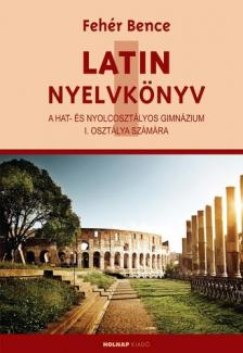 Fehér Bence - LATIN NYELVKÖNYV I. - A NYOLCOSZT. GIMN. I. OSZTÁLYA SZÁMÁRA - ÚJ