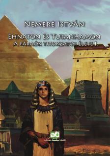 NEMERE ISTVÁN - Ehnaton és Tutanhamon - A fáraók titokzatos élete I.