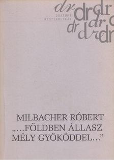 """Milbacher Róbert - """"... Földben állsz mély gyökereddel..."""" [antikvár]"""