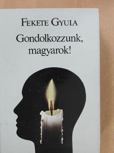 Fekete Gyula - Gondolkozzunk, magyarok! [antikvár]