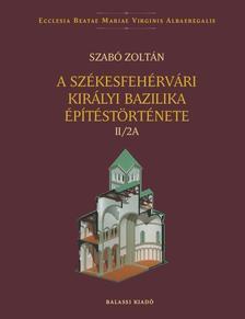 SZABÓ ZOLTÁN - A székesfehérvári királyi bazilika építéstörténete II/2A--II/2B