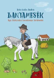 Bóta Csaba András - Banyamesék - Egy titokzatos Lovastanya történetei