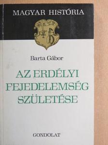 Barta Gábor - Az erdélyi fejedelemség születése [antikvár]