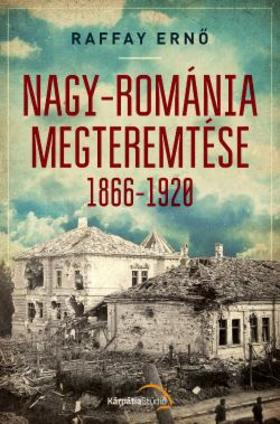 Raffay Ernő - Nagy-Románia megteremtése 1866-1920