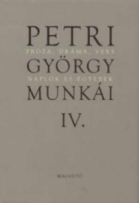 Petri György - PETRI GYÖRGY MUNKÁI IV. - ÖSSZEGYŰJTÖTT PRÓZAI ÍRÁSOK