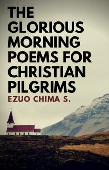 S. Ezuo Chima - The Glorious Morning Poems for Christian Pilgrims [eKönyv: epub, mobi]