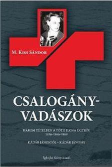 M. Kiss Sándor - Csalogányvadászok - Három tételben a Tóth Ilona ügyről 1956-1966-1989