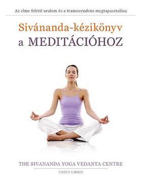 Sivananda Jógaközpont - Sivánanda-kézikönyv a meditációhoz - Az elme feletti uralom és a transzcendens megtapasztalása