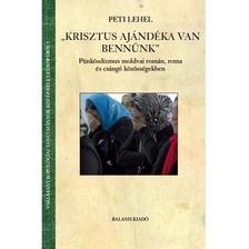 """Peti Lehel - Peti Lehel: """"Krisztus ajándéka van bennünk""""  Pünkösdizmus moldvai román, roma és csángó közösségekben"""