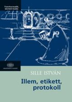 Sille István - ILLEM, ETIKETT, PROTOKOLL