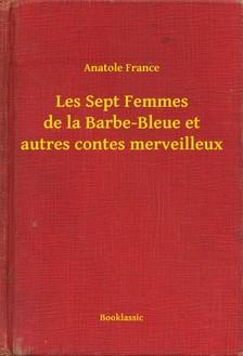 Anatole France - Les Sept Femmes de la Barbe-Bleue et autres contes merveilleux [eKönyv: epub, mobi]