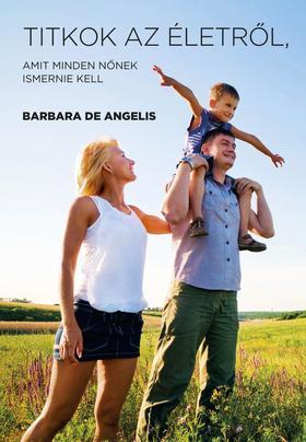 Barbara De Angelis - Titkok az életről amit minden nőnek ismernie kell