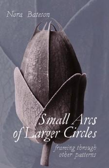 Bateson Nora - Small Arcs of Larger Circles - Framing Through Other Patterns [eKönyv: epub, mobi]