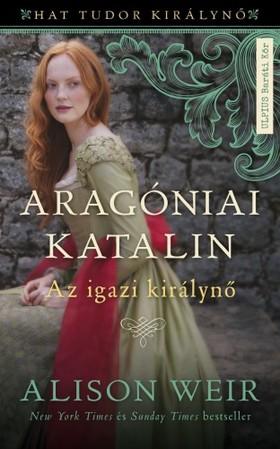 Alison Weir - Aragóniai Katalin - Az igazi királynő (Hat Tudor királynő 1.) [eKönyv: epub, mobi]