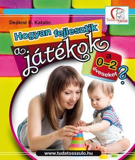DEÁKNÉ B.KATALIN - Hogyan fejlesztik a játékok a 0-2 éveseket?