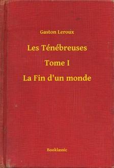 Gaston Leroux - Les Ténébreuses - Tome I - La Fin d'un monde [eKönyv: epub, mobi]