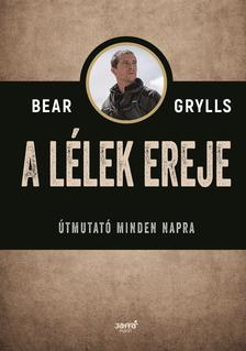 Bear Grylls - A lélek ereje - Útmutató minden napra