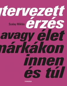 SZALAY MIKLÓS - Megtervezett érzés avagy élet a márkákon innen és túl [eKönyv: pdf]