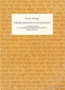 Giczy György - Törvénytisztelet és messianizmus a Talmudban és a középkori zsidó-keresztény disputákon [antikvár]