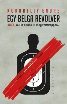 Kukorelly Endre - Egy belga revolver - avagy mit is éltünk itt meg voltaképpen? [eKönyv: epub, mobi]
