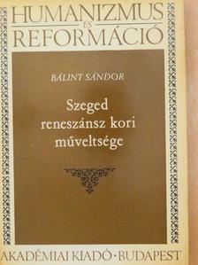 Bálint Sándor - Szeged reneszánsz kori műveltsége [antikvár]