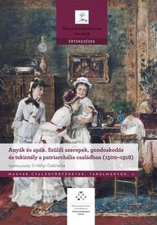 Erdélyi Gabriella - Anyák és apák - Szülői szerepek, gondoskodás és tekintély a patriarchális családban (1500-1918)